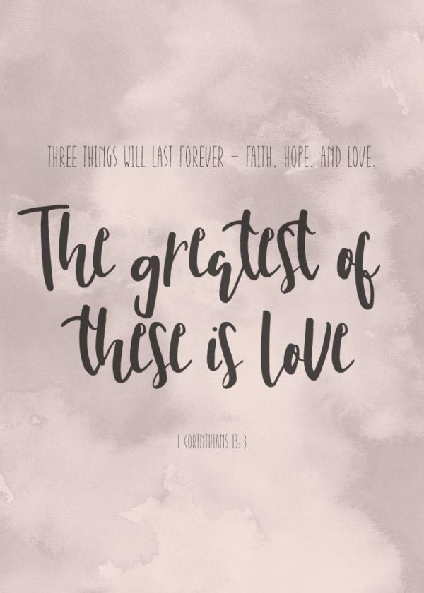 The greatest of these is love - 1 Corinthians 13:13