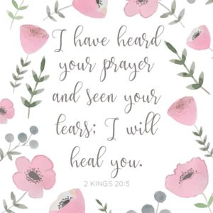 I have heard your prayer and seen your tears - 2 Kings 20:5