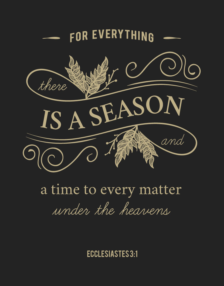 For everything there is a season - Ecclesiastes 3:1