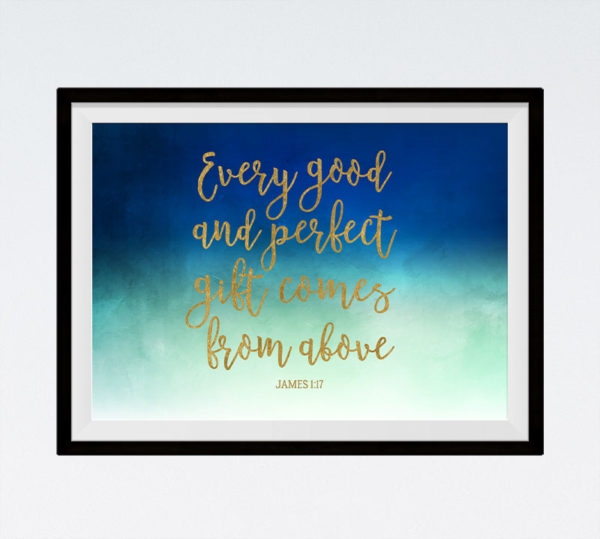 Every good and perfect gift comes from above - James 1:17