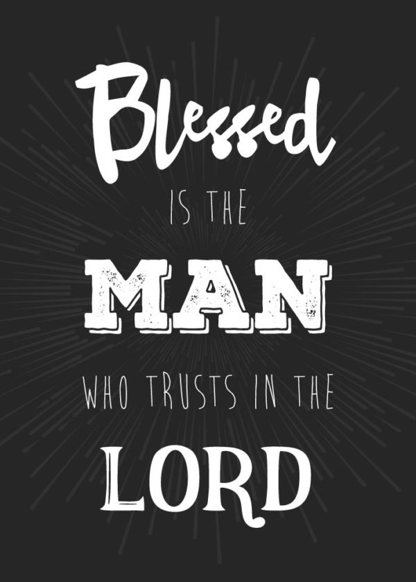 Blessed is the man who trust in the Lord - Jeremiah 17:7
