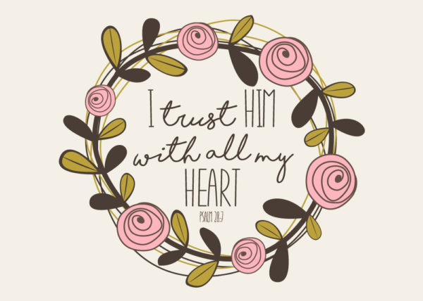 I trust Him with all my heart - Psalm 28:7