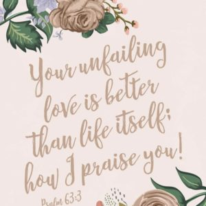 Your unfailing love is better than life itself - Psalm 63:3