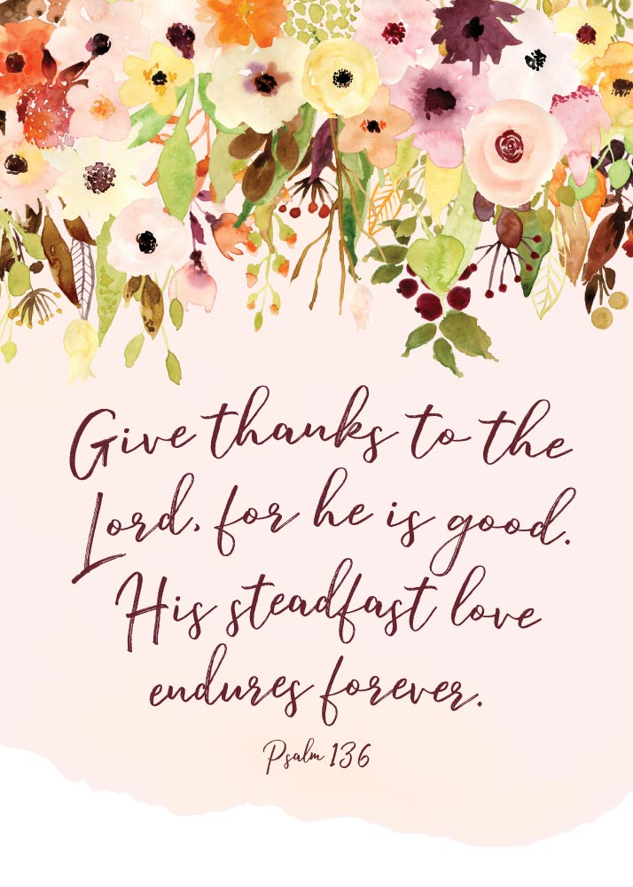 Give thanks to the Lord, for He is good - Psalm 136