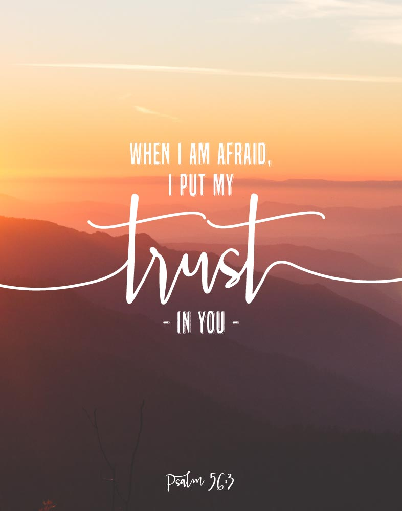 When I am afraid I put my trust in You- Psalm 56:3