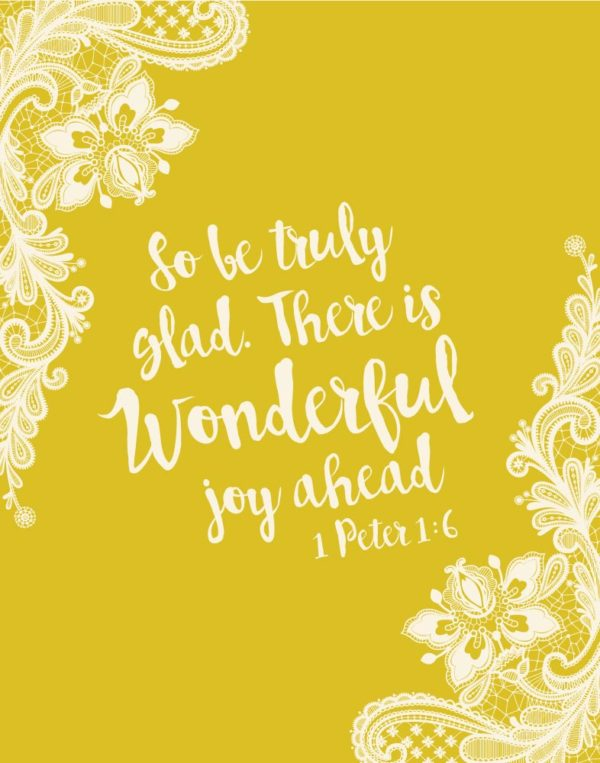 So be truly glad. There is wonderful joy ahead - 1 Peter 1:6