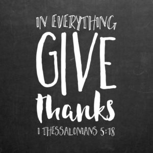 In everything give thanks - 1 Thessalonians 5:18