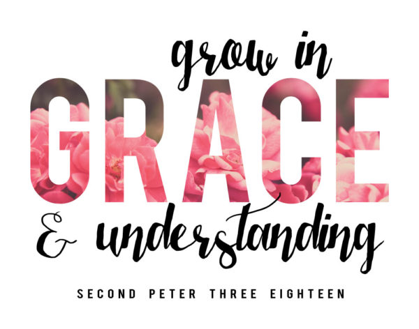 Grow in GRACE and understanding - 2 Peter 3:18