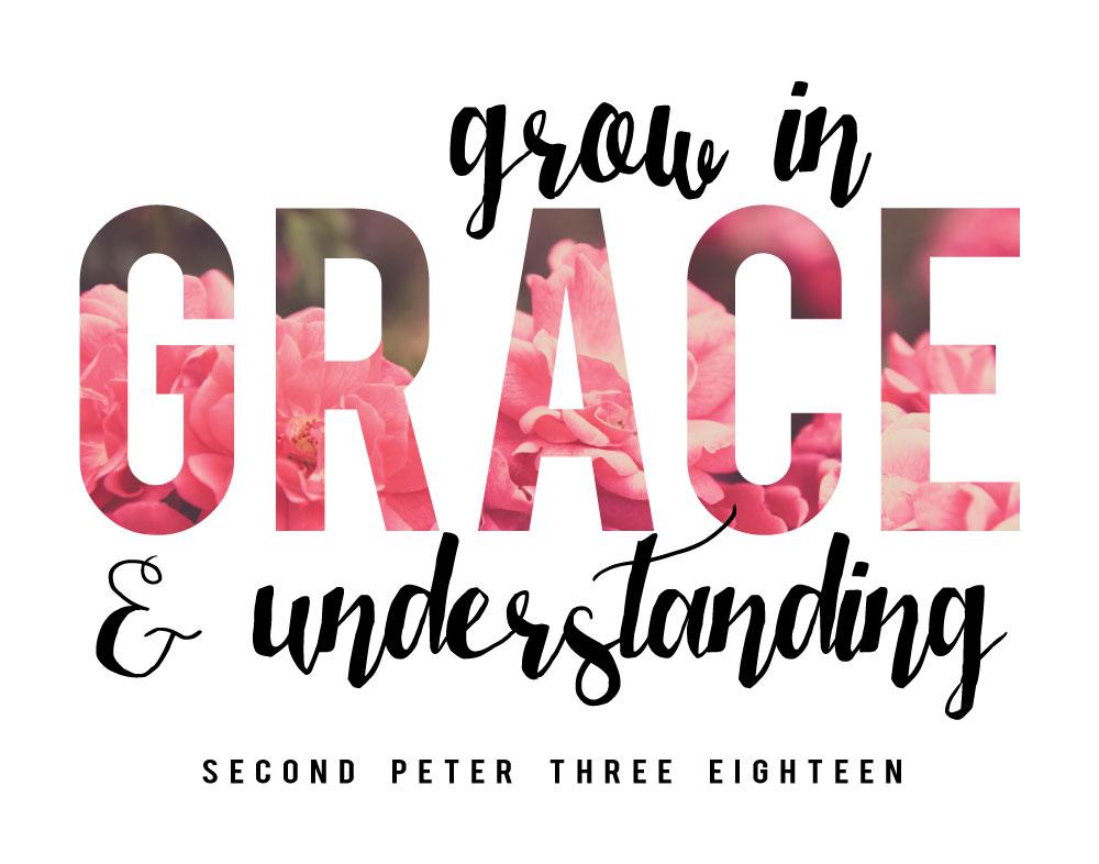 Grow in GRACE and understanding - 2 Peter 3:18