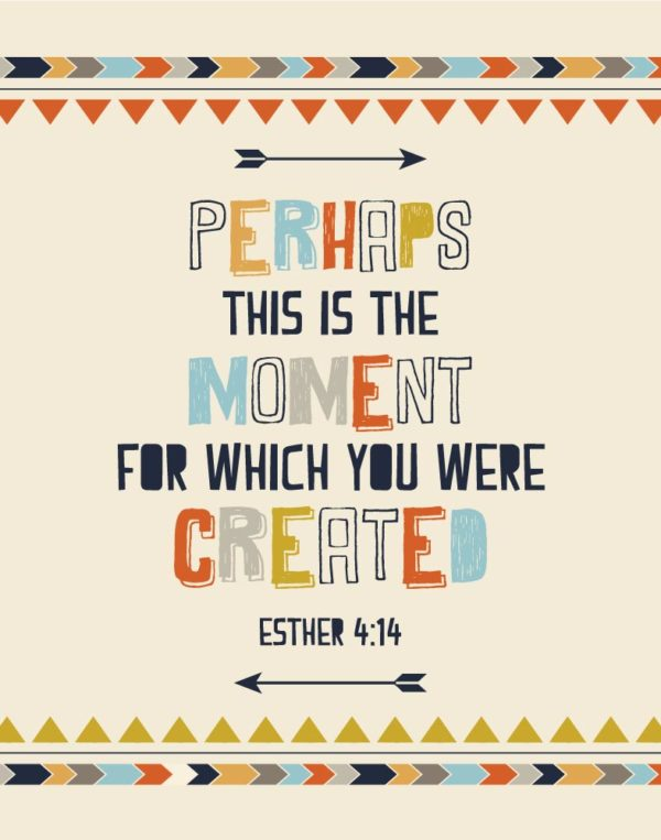 Perhaps this is the moment for which you were created - Esther 4:14
