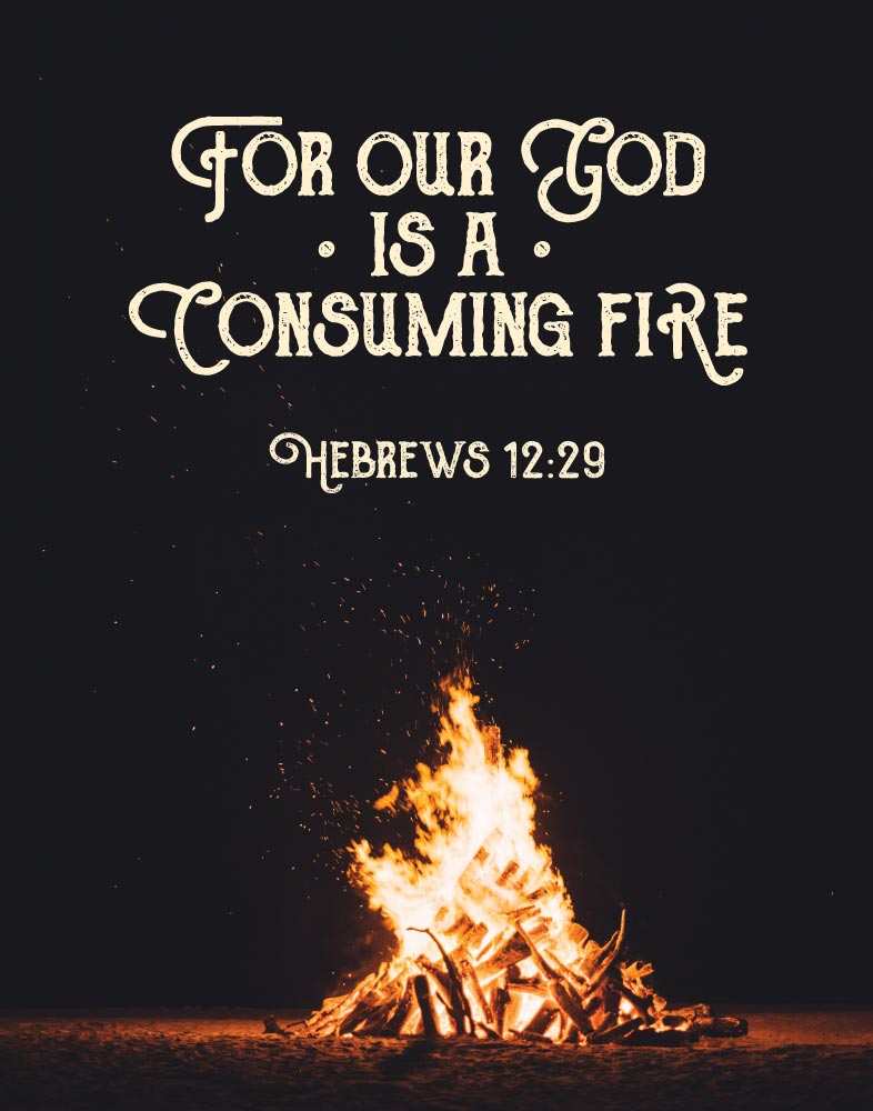 For our God is a consuming fire - Hebrews 12:29