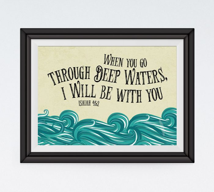 When you go through deep waters I will be with you - Isaiah 43:2