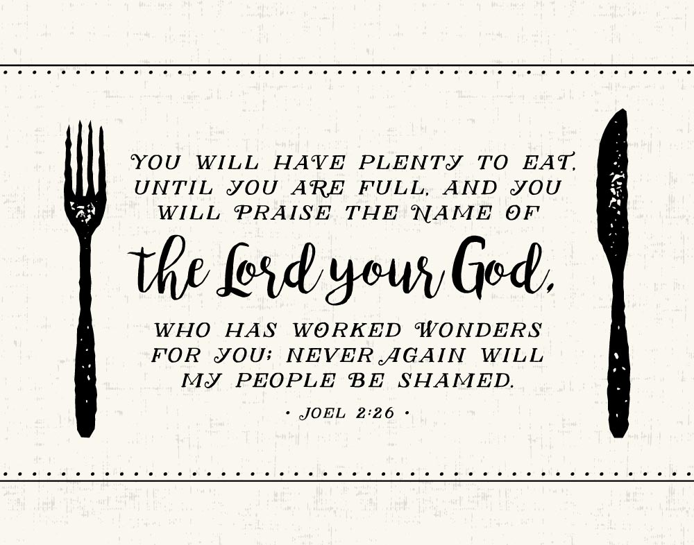 You will have plenty to eat until you are full - Joel 2:26