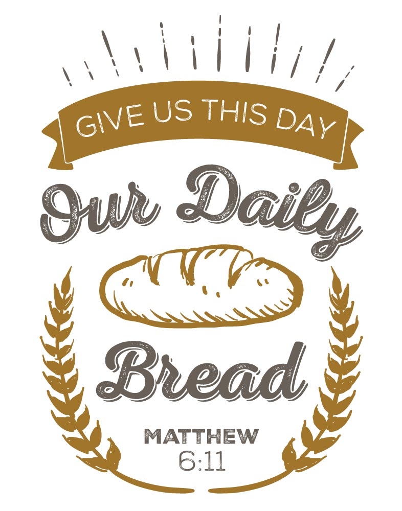 Give us this day our daily bread - Matthew 6:11
