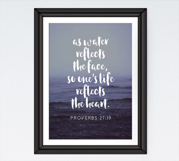 As water reflects the face, so one's life reflects the heart - Proverbs 27:19