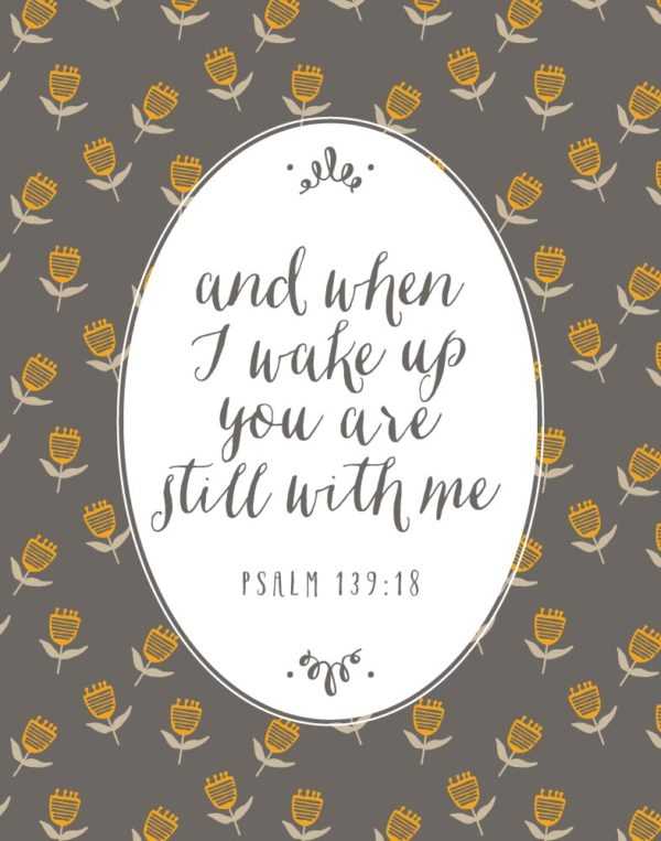 When I wake up you are still with me - Psalm 139:18