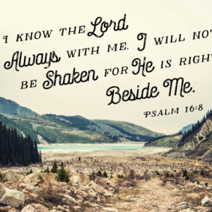 I know the Lord is always with me - Psalm 16:8